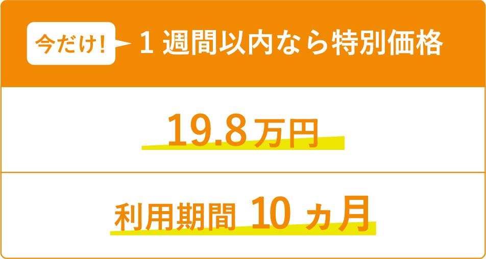 今だけ!1週間以内なら特別価格19.8万円 利用期間 10ヵ月